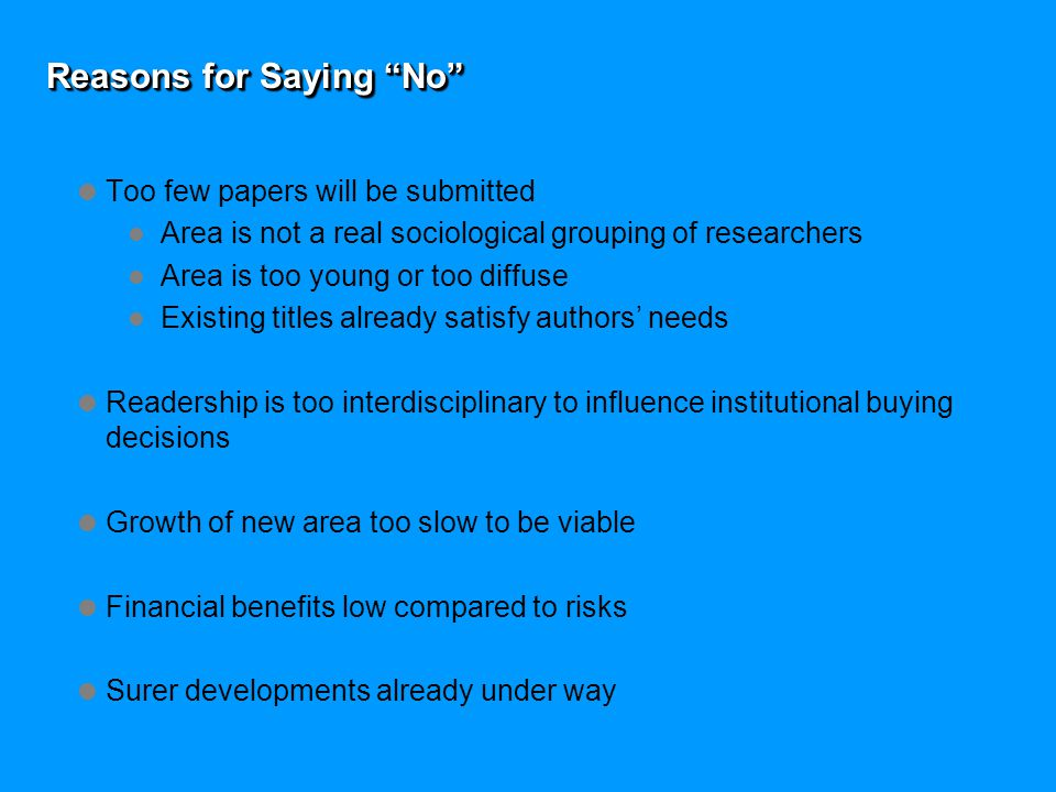 Reasons for Saying No  Too few papers will be submitted Area is not a real sociological grouping of researchers Area is too young or too diffuse Existing titles already satisfy authors' needs  Readership is too interdisciplinary to influence institutional buying decisions  Growth of new area too slow to be viable  Financial benefits low compared to risks  Surer developments already under way
