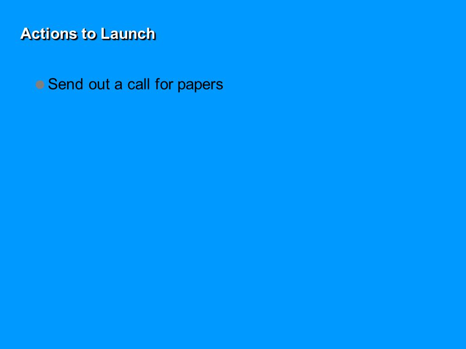 Actions to Launch  Send out a call for papers