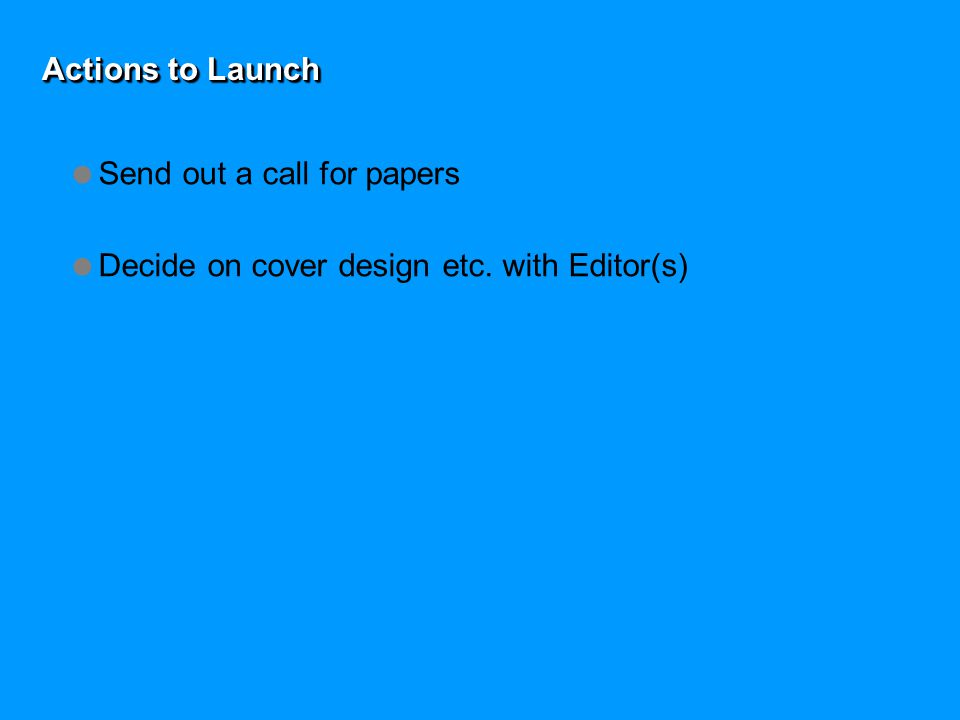 Actions to Launch  Send out a call for papers  Decide on cover design etc. with Editor(s)