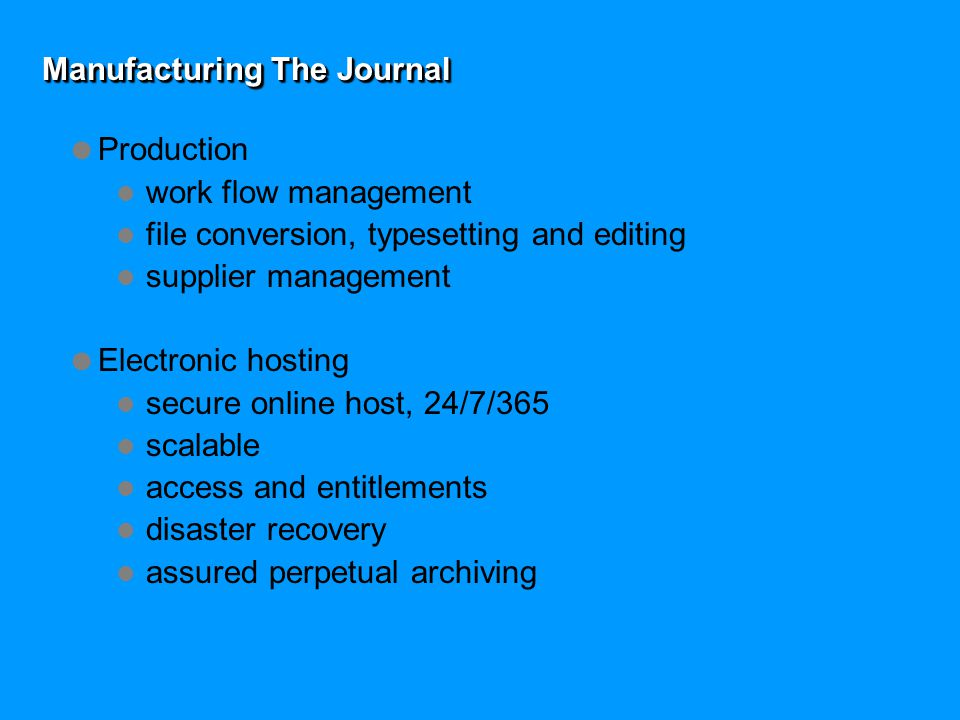 Manufacturing The Journal  Production work flow management file conversion, typesetting and editing supplier management  Electronic hosting secure online host, 24/7/365 scalable access and entitlements disaster recovery assured perpetual archiving