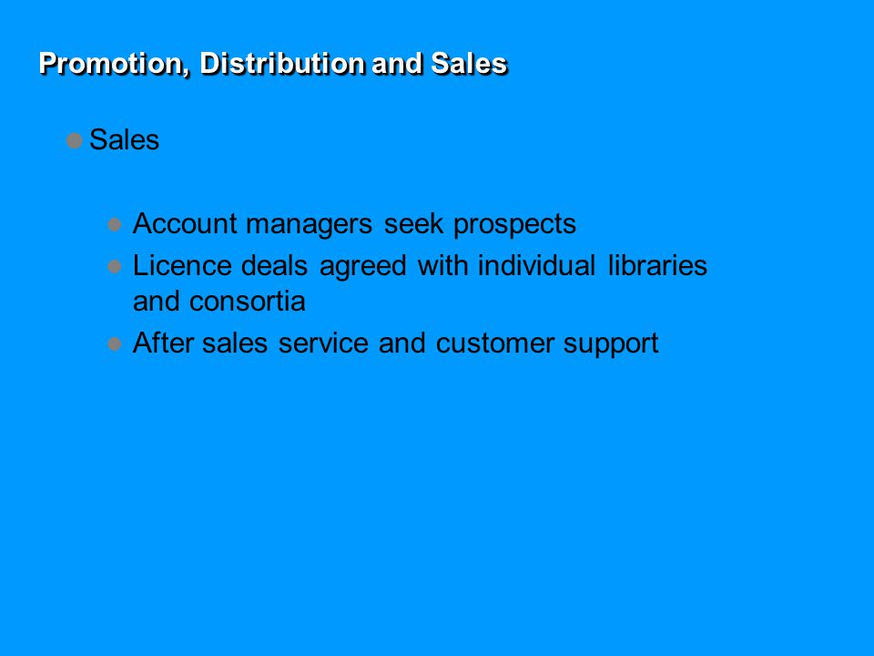 Promotion, Distribution and Sales  Sales Account managers seek prospects Licence deals agreed with individual libraries and consortia After sales service and customer support