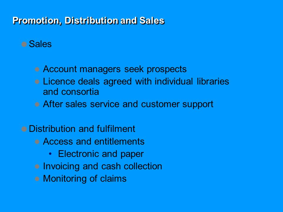 Promotion, Distribution and Sales  Sales Account managers seek prospects Licence deals agreed with individual libraries and consortia After sales service and customer support  Distribution and fulfilment Access and entitlements Electronic and paper Invoicing and cash collection Monitoring of claims