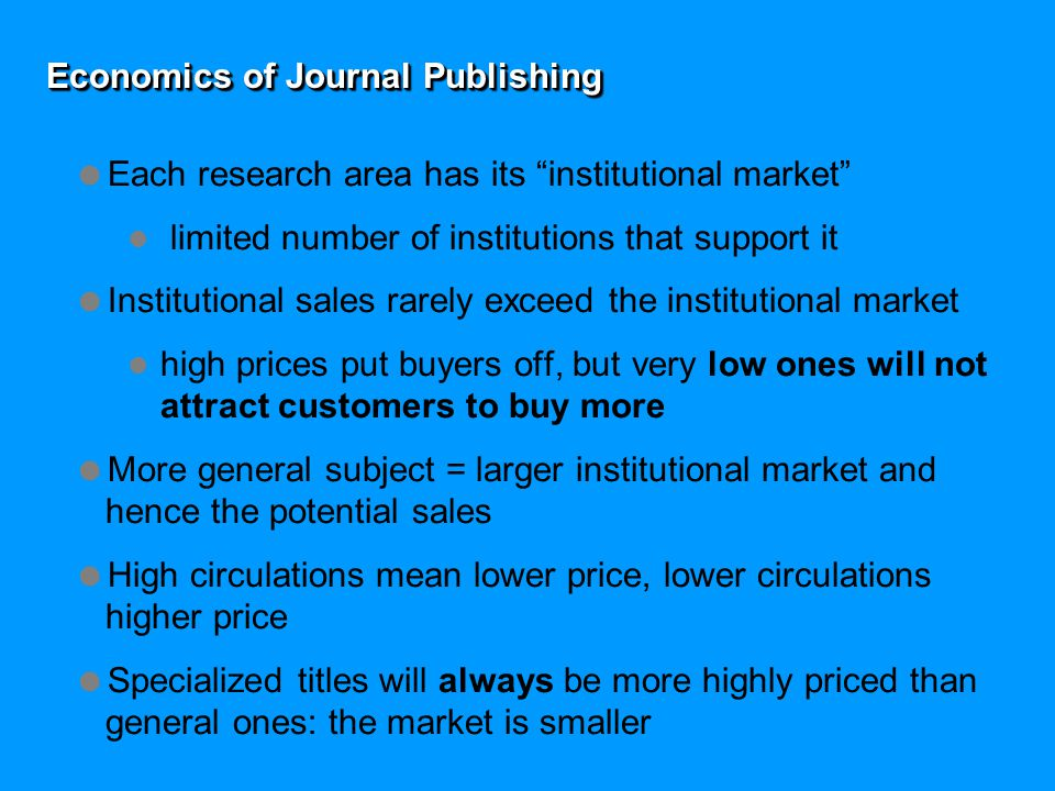 Economics of Journal Publishing  Each research area has its institutional market limited number of institutions that support it  Institutional sales rarely exceed the institutional market high prices put buyers off, but very low ones will not attract customers to buy more  More general subject = larger institutional market and hence the potential sales  High circulations mean lower price, lower circulations higher price  Specialized titles will always be more highly priced than general ones: the market is smaller