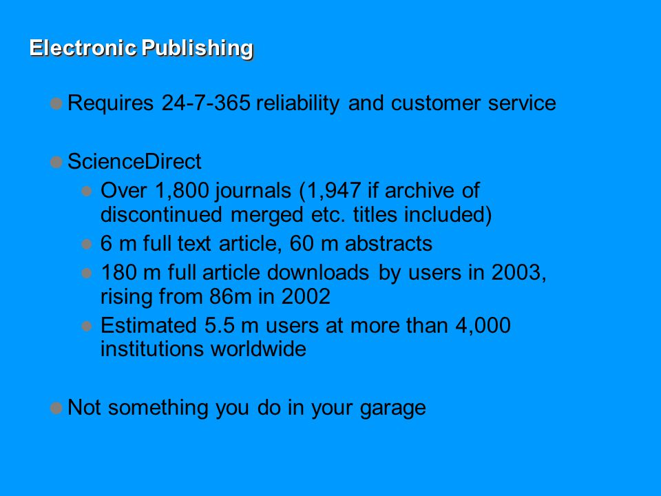 Electronic Publishing  Requires 24-7-365 reliability and customer service  ScienceDirect Over 1,800 journals (1,947 if archive of discontinued merged etc.