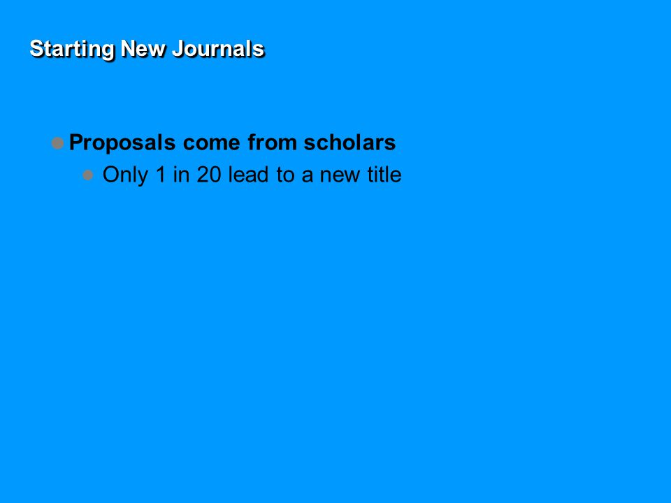 Starting New Journals  Proposals come from scholars Only 1 in 20 lead to a new title  Key questions a publisher asks is there an identifiable critical mass of authors.