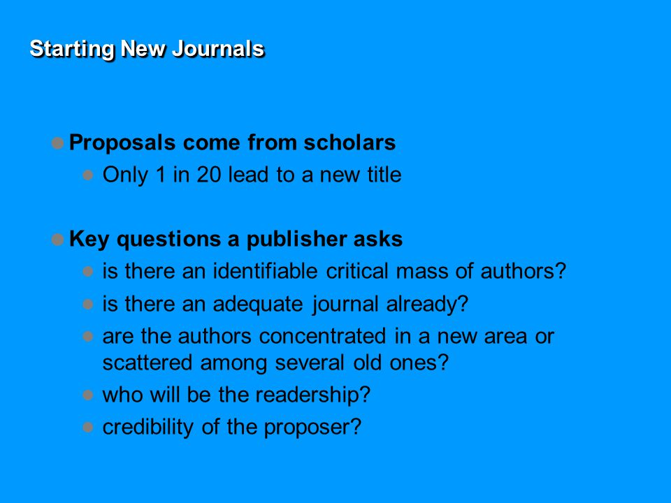 Starting New Journals  Proposals come from scholars Only 1 in 20 lead to a new title  Key questions a publisher asks is there an identifiable critical mass of authors.