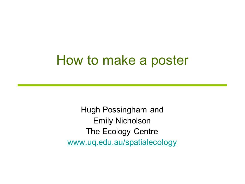 How to make a poster Hugh Possingham and Emily Nicholson The Ecology Centre www.uq.edu.au/spatialecology