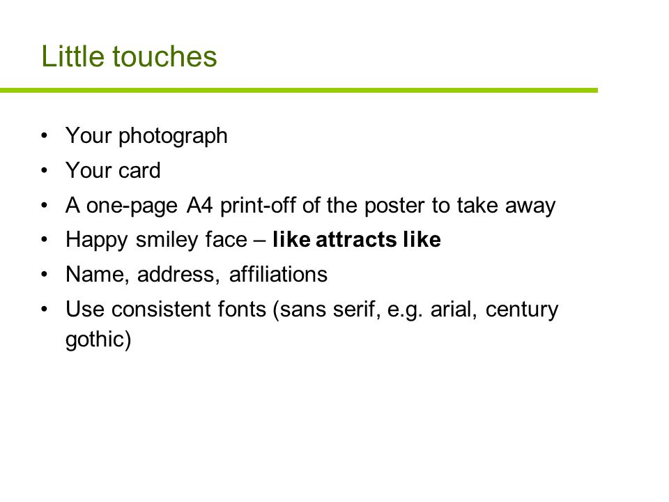 Little touches Your photograph Your card A one-page A4 print-off of the poster to take away Happy smiley face – like attracts like Name, address, affiliations Use consistent fonts (sans serif, e.g.