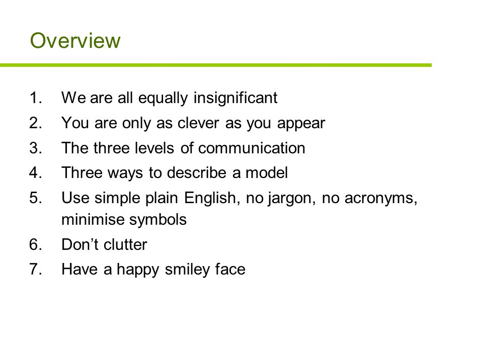 Overview 1.We are all equally insignificant 2.You are only as clever as you appear 3.The three levels of communication 4.Three ways to describe a model 5.Use simple plain English, no jargon, no acronyms, minimise symbols 6.Don't clutter 7.Have a happy smiley face