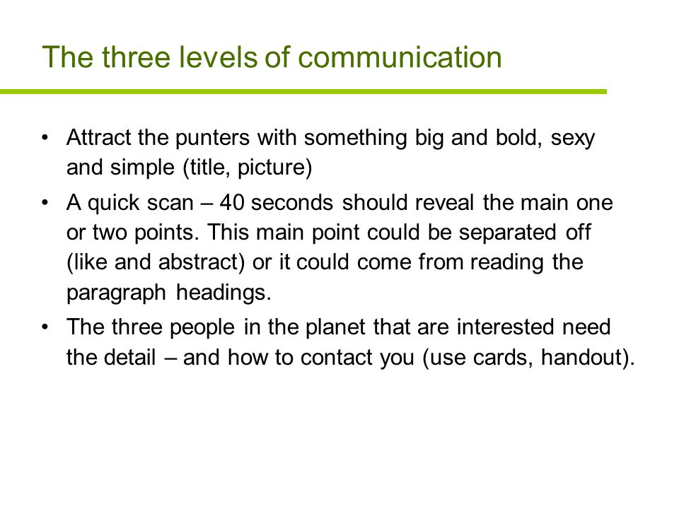 The three levels of communication Attract the punters with something big and bold, sexy and simple (title, picture) A quick scan – 40 seconds should reveal the main one or two points.