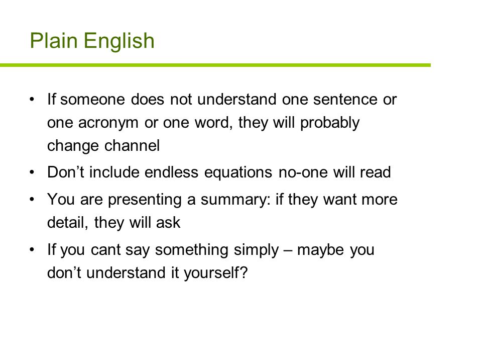 Plain English If someone does not understand one sentence or one acronym or one word, they will probably change channel Don't include endless equations no-one will read You are presenting a summary: if they want more detail, they will ask If you cant say something simply – maybe you don't understand it yourself?