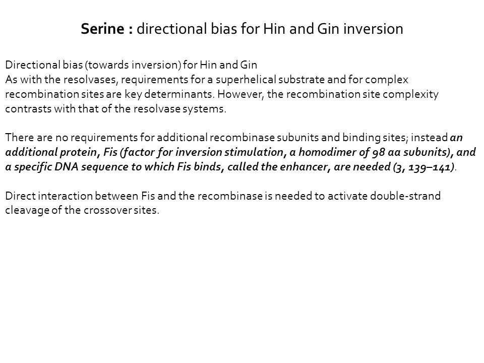 Directional bias (towards inversion) for Hin and Gin As with the resolvases, requirements for a superhelical substrate and for complex recombination sites are key determinants.