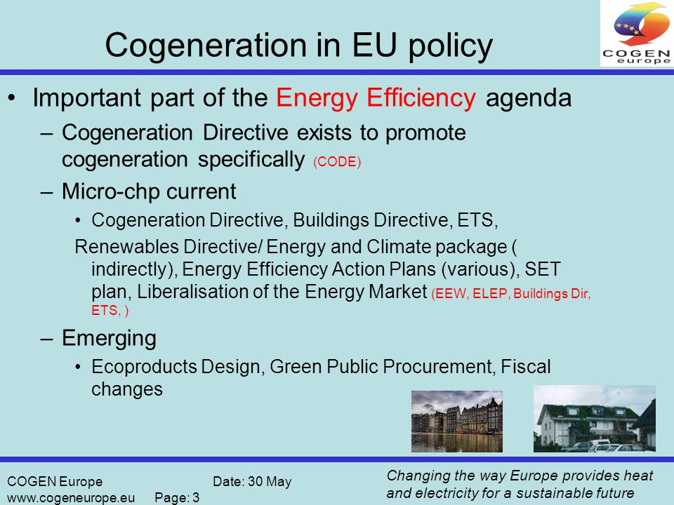 Changing the way Europe provides heat and electricity for a sustainable future COGEN Europe Date: 30 May www.cogeneurope.eu Page: 3 Cogeneration in EU policy Important part of the Energy Efficiency agenda –Cogeneration Directive exists to promote cogeneration specifically (CODE) –Micro-chp current Cogeneration Directive, Buildings Directive, ETS, Renewables Directive/ Energy and Climate package ( indirectly), Energy Efficiency Action Plans (various), SET plan, Liberalisation of the Energy Market (EEW, ELEP, Buildings Dir, ETS, ) –Emerging Ecoproducts Design, Green Public Procurement, Fiscal changes