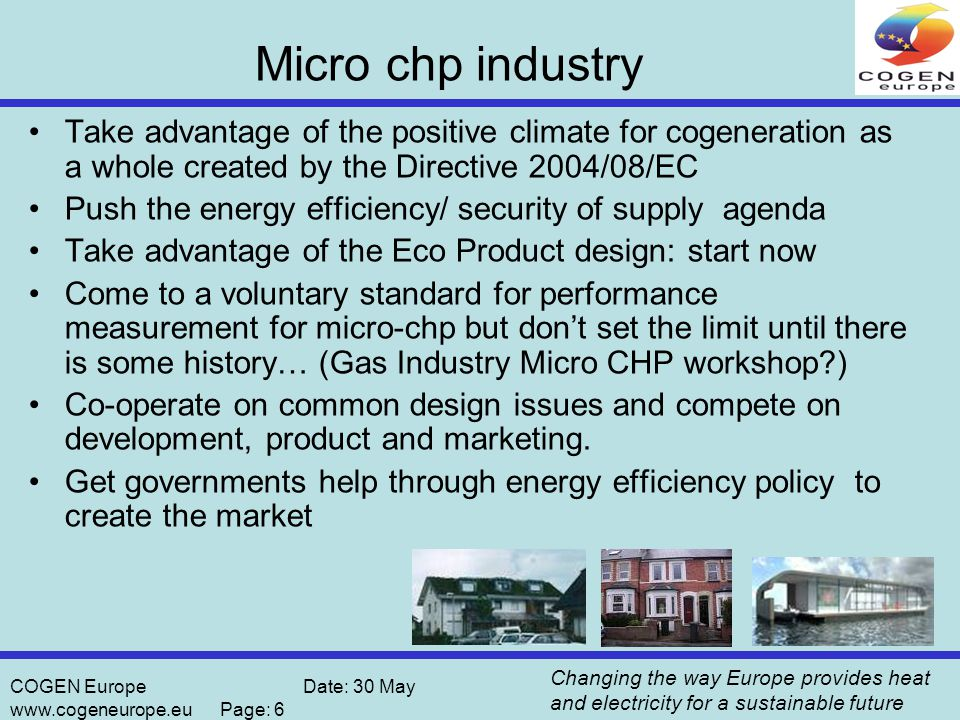 Changing the way Europe provides heat and electricity for a sustainable future COGEN Europe Date: 30 May www.cogeneurope.eu Page: 6 Micro chp industry Take advantage of the positive climate for cogeneration as a whole created by the Directive 2004/08/EC Push the energy efficiency/ security of supply agenda Take advantage of the Eco Product design: start now Come to a voluntary standard for performance measurement for micro-chp but don't set the limit until there is some history… (Gas Industry Micro CHP workshop ) Co-operate on common design issues and compete on development, product and marketing.