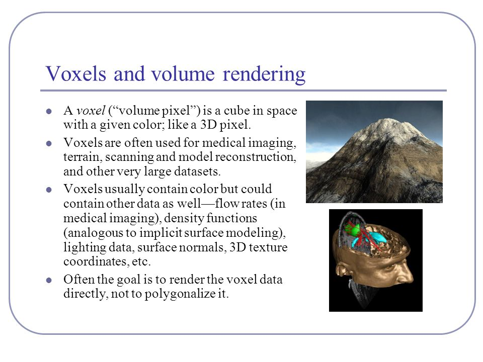 Voxels and volume rendering A voxel ( volume pixel ) is a cube in space with a given color; like a 3D pixel.