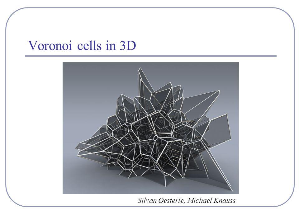 Voronoi cells in 3D Silvan Oesterle, Michael Knauss