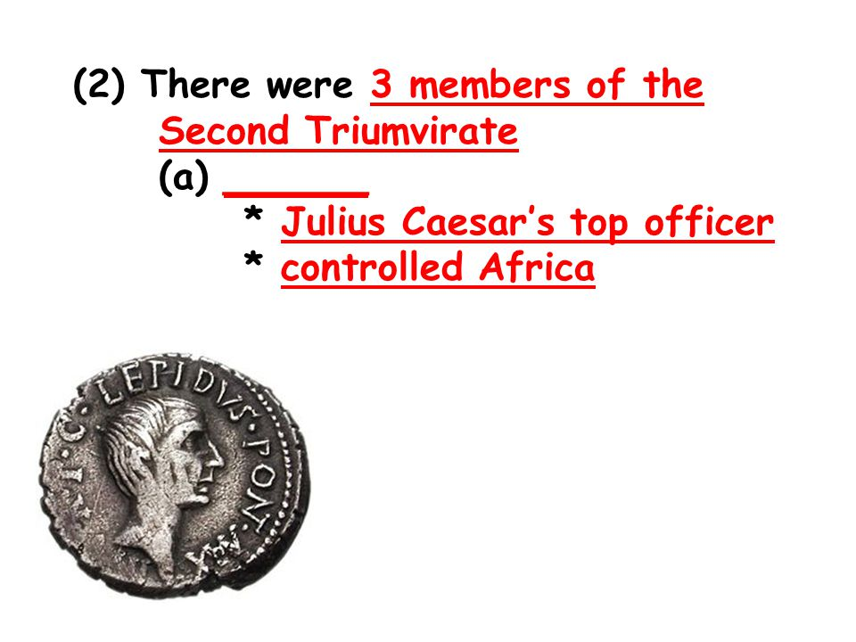 (2) There were 3 members of the Second Triumvirate (a) ______ * Julius Caesar's top officer * controlled Africa
