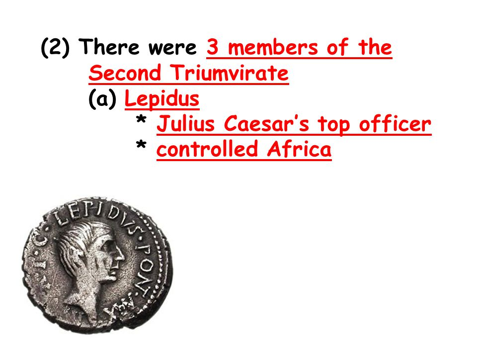 (2) There were 3 members of the Second Triumvirate (a) Lepidus * Julius Caesar's top officer * controlled Africa