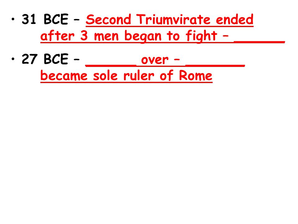 31 BCE – Second Triumvirate ended after 3 men began to fight – ______ 27 BCE – ______ over – _______ became sole ruler of Rome