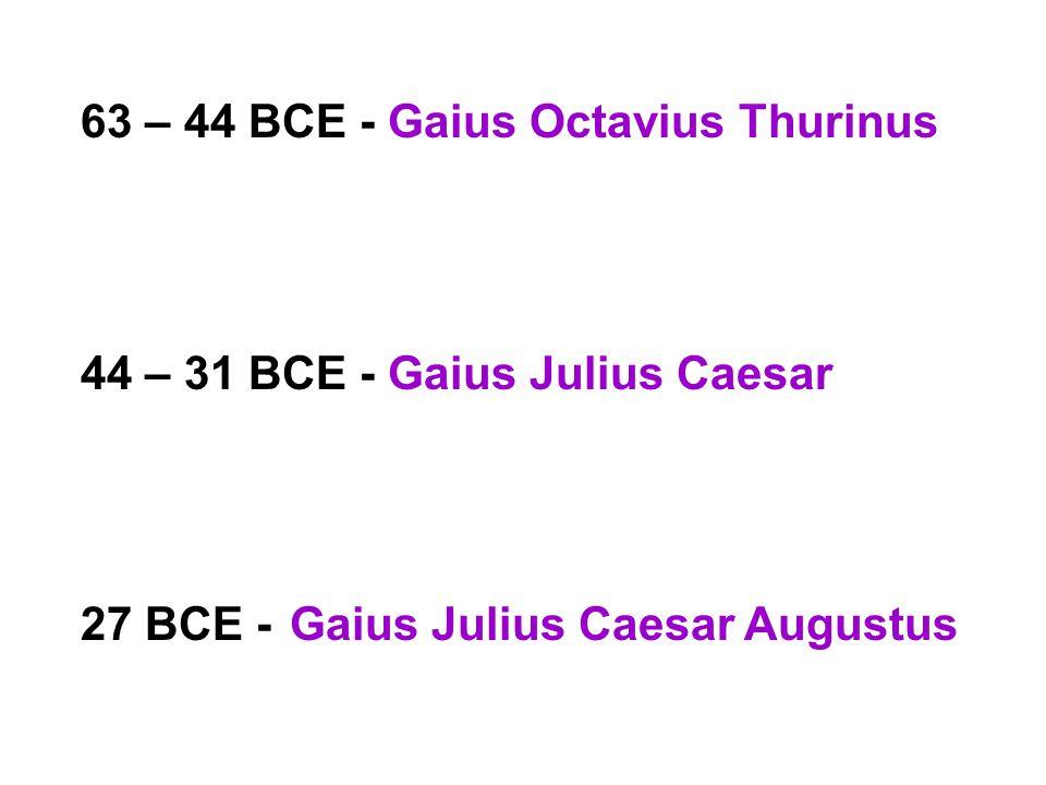 63 – 44 BCE - Gaius Octavius Thurinus 44 – 31 BCE - Gaius Julius Caesar 27 BCE -Gaius Julius Caesar Augustus