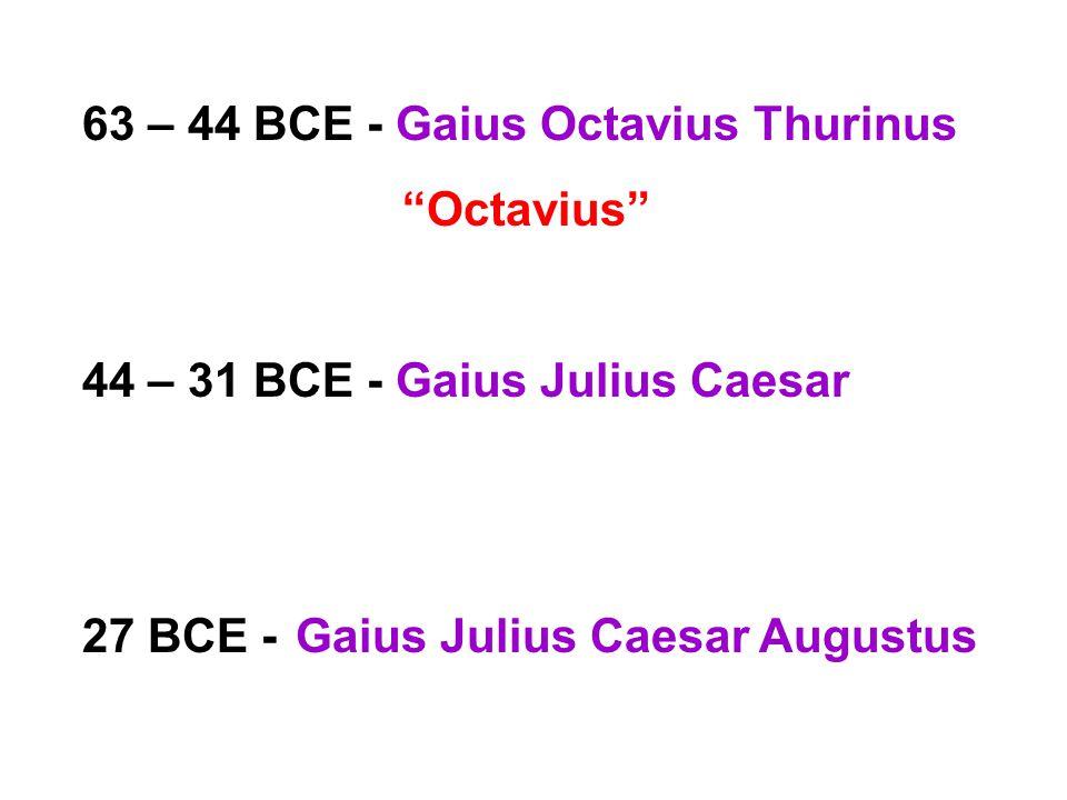 63 – 44 BCE - Gaius Octavius Thurinus Octavius 44 – 31 BCE - Gaius Julius Caesar 27 BCE -Gaius Julius Caesar Augustus