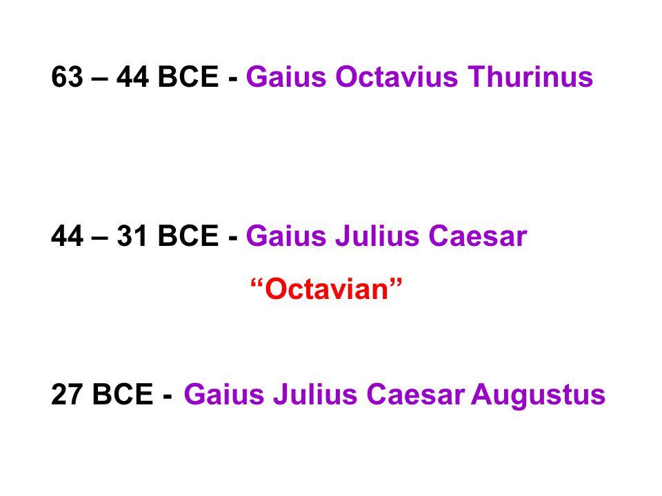 63 – 44 BCE - Gaius Octavius Thurinus 44 – 31 BCE - Gaius Julius Caesar Octavian 27 BCE -Gaius Julius Caesar Augustus
