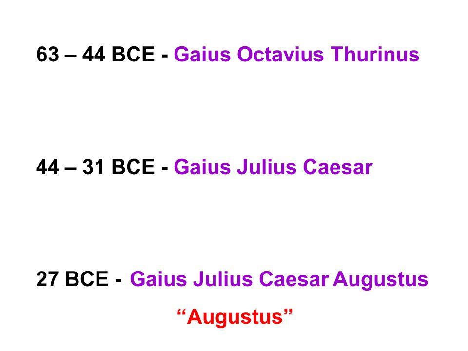 63 – 44 BCE - Gaius Octavius Thurinus 44 – 31 BCE - Gaius Julius Caesar 27 BCE -Gaius Julius Caesar Augustus Augustus