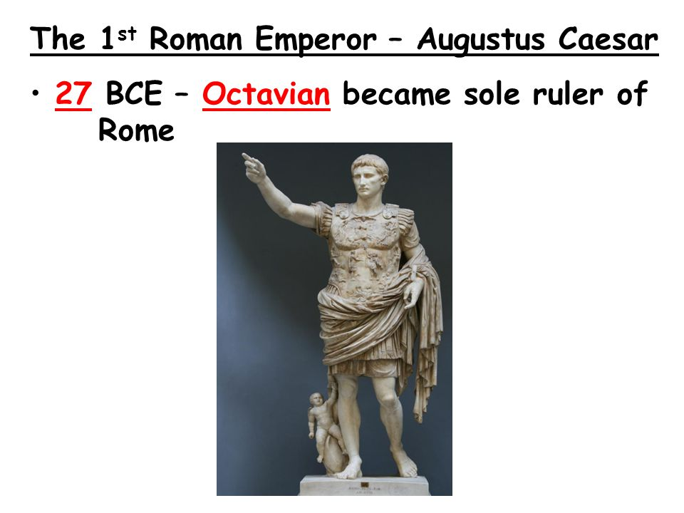 The 1 st Roman Emperor – Augustus Caesar 27 BCE – Octavian became sole ruler of Rome