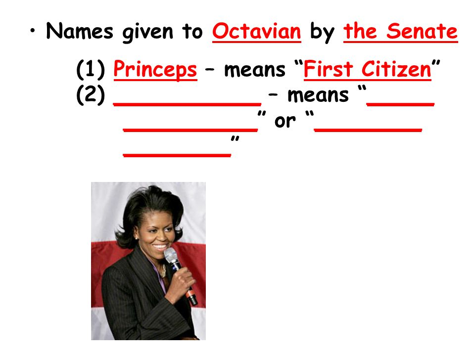 Names given to Octavian by the Senate (1) Princeps – means First Citizen (2) ___________ – means _____ __________ or ________ ________