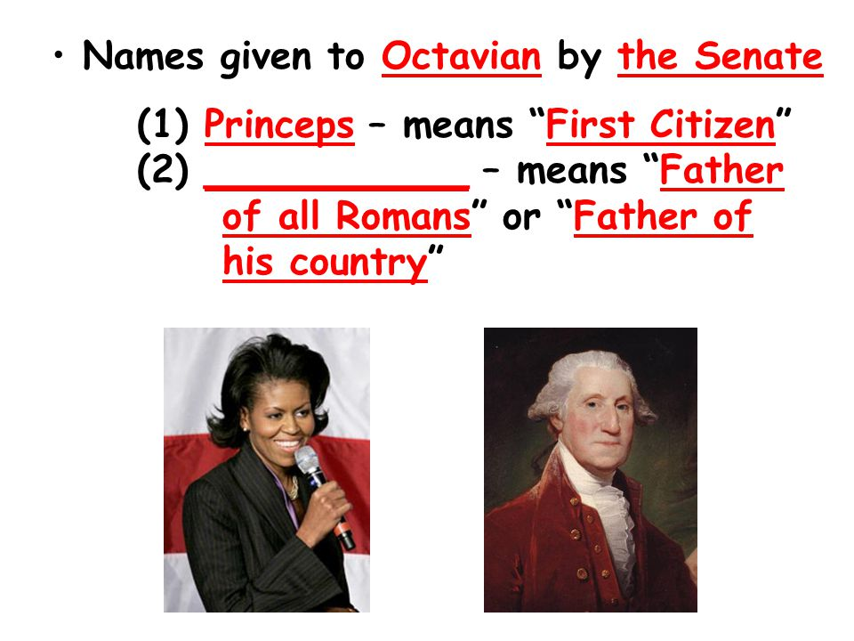 Names given to Octavian by the Senate (1) Princeps – means First Citizen (2) ___________ – means Father of all Romans or Father of his country