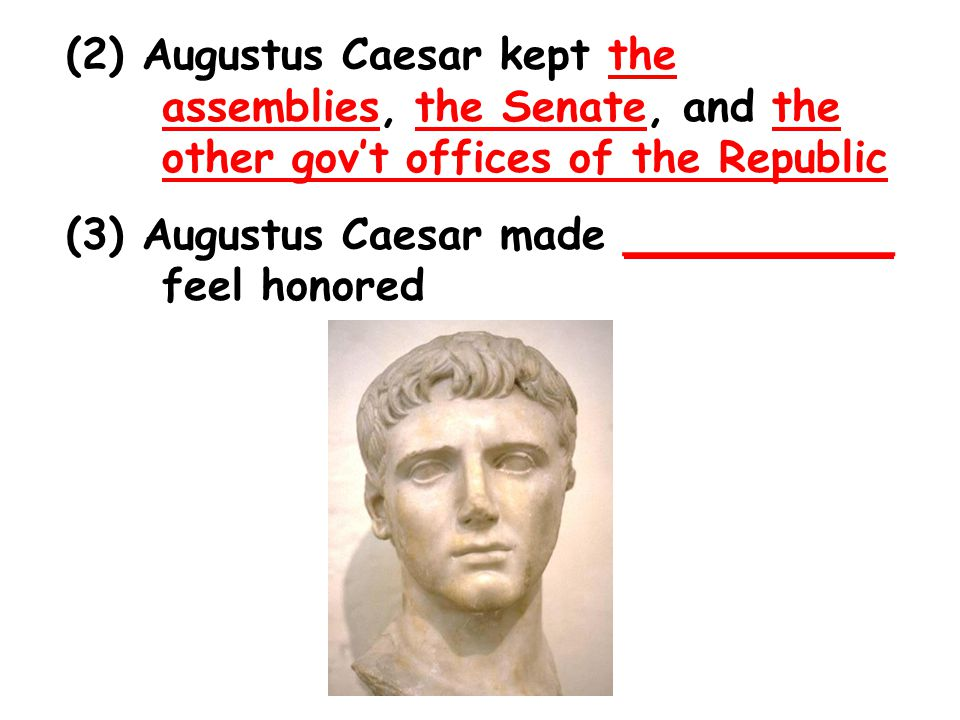 (2) Augustus Caesar kept the assemblies, the Senate, and the other gov't offices of the Republic (3) Augustus Caesar made __________ feel honored