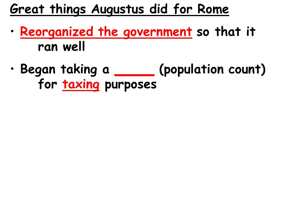 Great things Augustus did for Rome Reorganized the government so that it ran well Began taking a _____ (population count) for taxing purposes