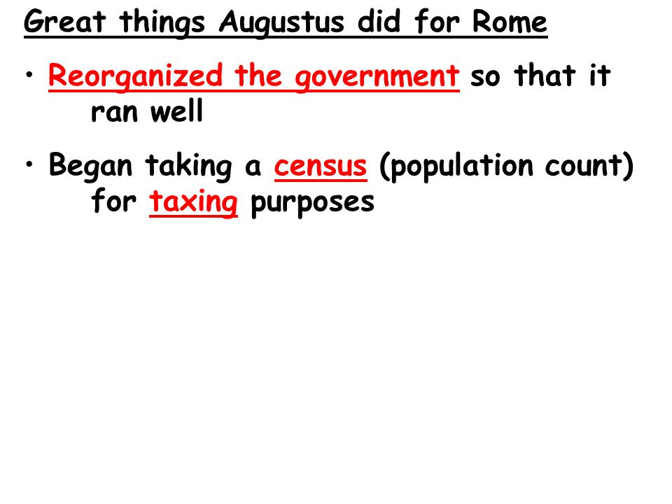 Great things Augustus did for Rome Reorganized the government so that it ran well Began taking a census (population count) for taxing purposes