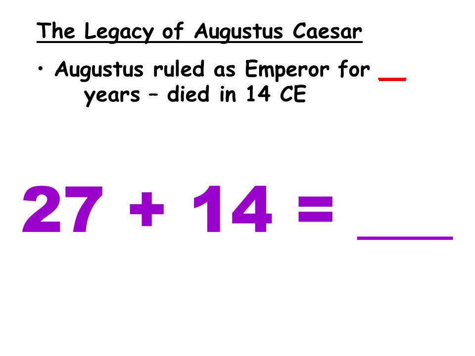 The Legacy of Augustus Caesar Augustus ruled as Emperor for __ years – died in 14 CE 27 + 14 = ___