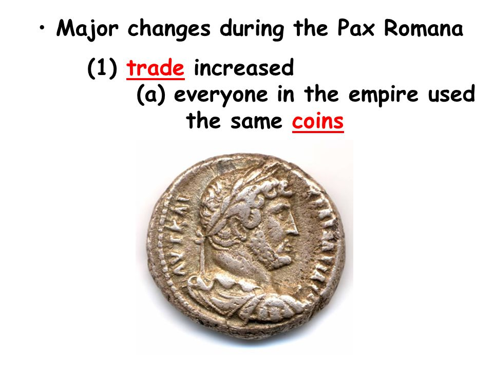 Major changes during the Pax Romana (1) trade increased (a) everyone in the empire used the same coins