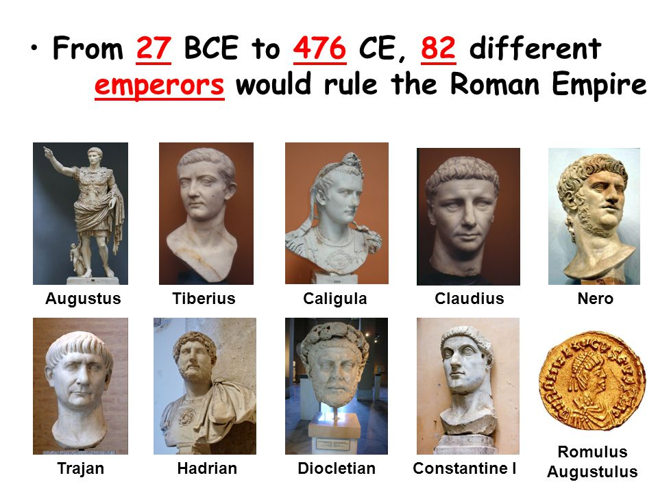 From 27 BCE to 476 CE, 82 different emperors would rule the Roman Empire TiberiusCaligulaClaudiusAugustusNero TrajanHadrianDiocletianConstantine I Romulus Augustulus