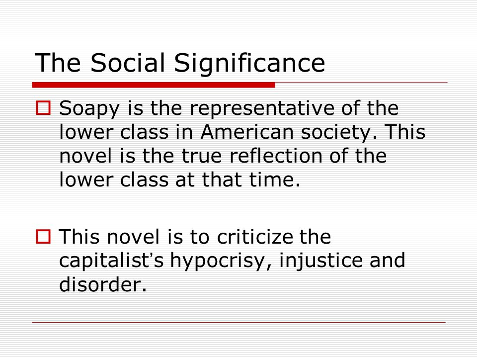 The Social Significance  Soapy is the representative of the lower class in American society. This novel is the true reflection of the lower class at