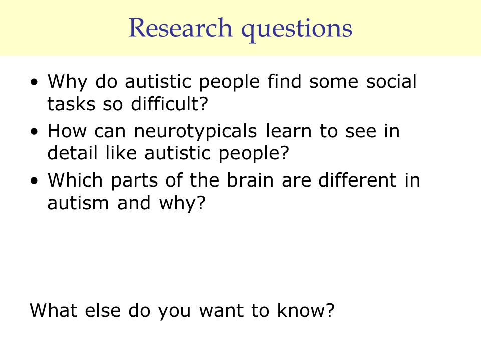 Research questions Why do autistic people find some social tasks so difficult? How can neurotypicals learn to see in detail like autistic people? Whic