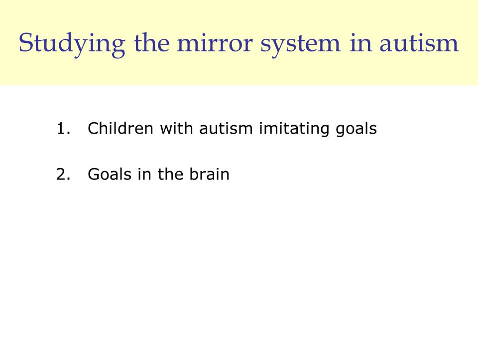 Studying the mirror system in autism 1.Children with autism imitating goals 2.Goals in the brain