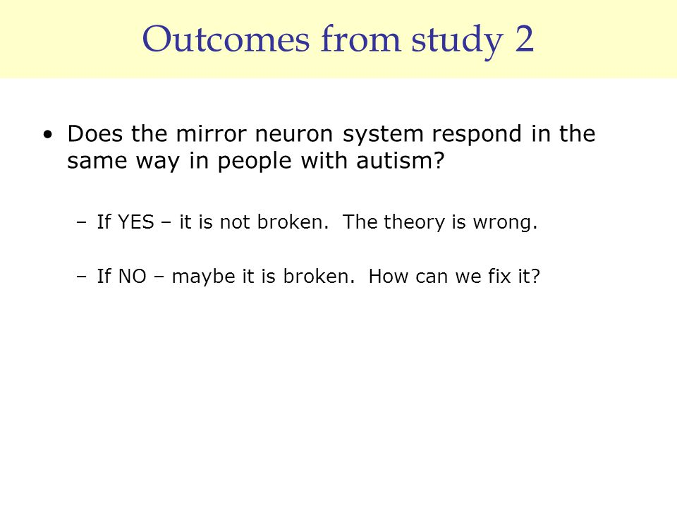 Outcomes from study 2 Does the mirror neuron system respond in the same way in people with autism? –If YES – it is not broken. The theory is wrong. –I