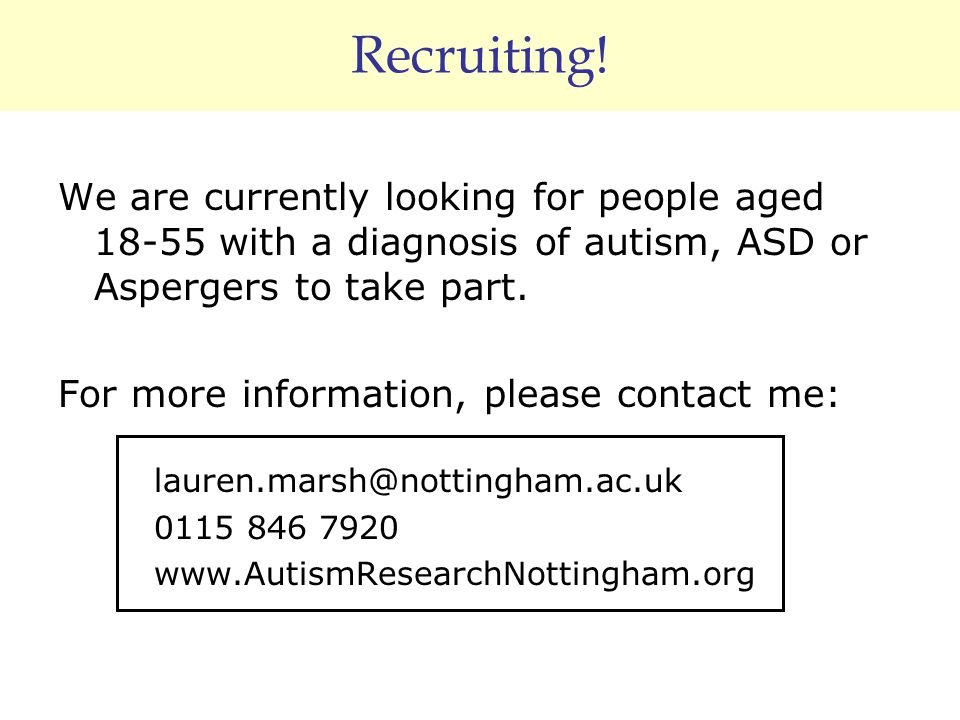 Recruiting! We are currently looking for people aged 18-55 with a diagnosis of autism, ASD or Aspergers to take part. For more information, please con