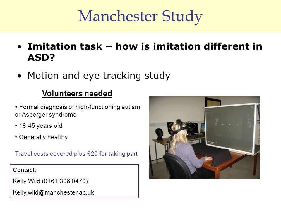 Manchester Study Imitation task – how is imitation different in ASD? Motion and eye tracking study Volunteers needed Formal diagnosis of high-function