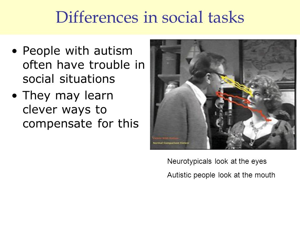Differences in social tasks People with autism often have trouble in social situations They may learn clever ways to compensate for this Neurotypicals