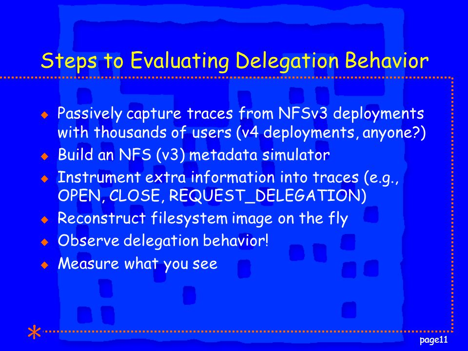 page11 Steps to Evaluating Delegation Behavior u Passively capture traces from NFSv3 deployments with thousands of users (v4 deployments, anyone ) u Build an NFS (v3) metadata simulator u Instrument extra information into traces (e.g., OPEN, CLOSE, REQUEST_DELEGATION) u Reconstruct filesystem image on the fly u Observe delegation behavior.