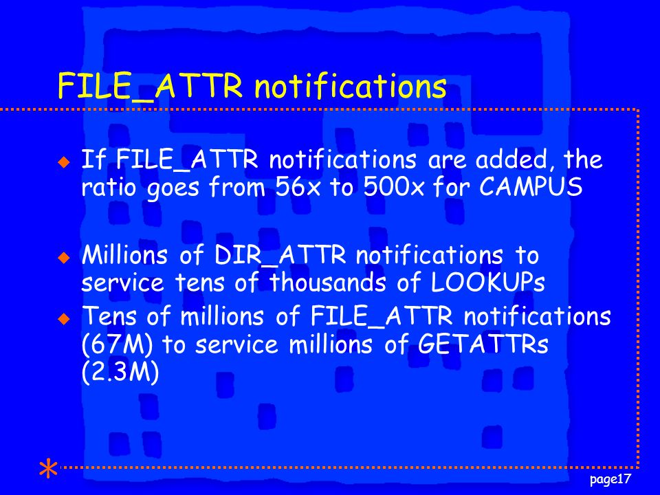 page17 FILE_ATTR notifications u If FILE_ATTR notifications are added, the ratio goes from 56x to 500x for CAMPUS u Millions of DIR_ATTR notifications to service tens of thousands of LOOKUPs u Tens of millions of FILE_ATTR notifications (67M) to service millions of GETATTRs (2.3M)