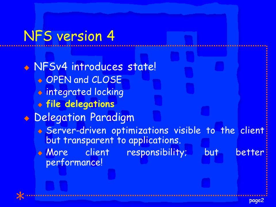 page2 NFS version 4 u NFSv4 introduces state! u OPEN and CLOSE u integrated locking u file delegations u Delegation Paradigm u Server-driven optimizat