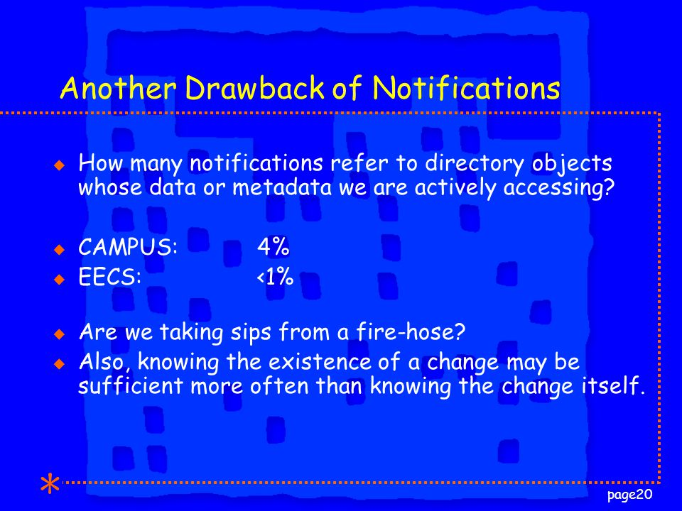 page20 Another Drawback of Notifications u How many notifications refer to directory objects whose data or metadata we are actively accessing.