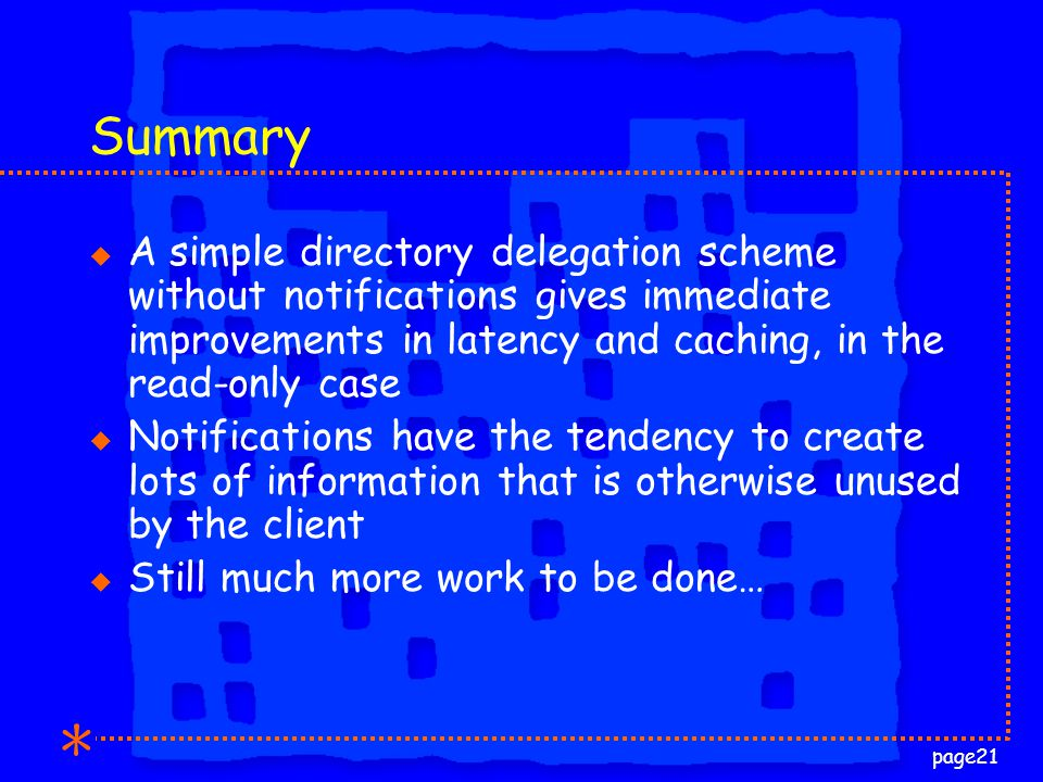 page21 Summary u A simple directory delegation scheme without notifications gives immediate improvements in latency and caching, in the read-only case u Notifications have the tendency to create lots of information that is otherwise unused by the client u Still much more work to be done…