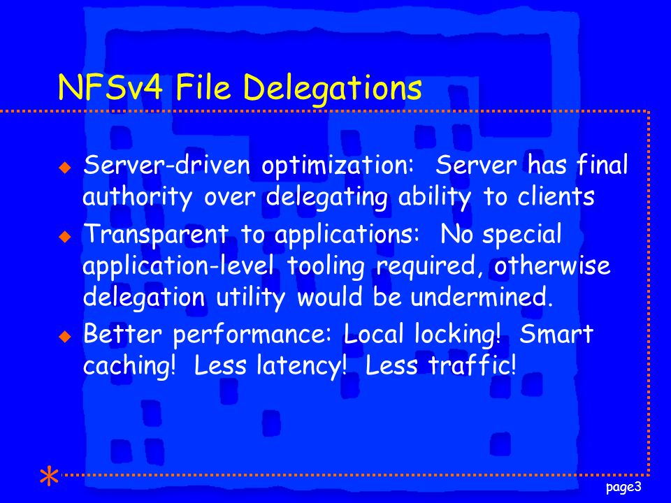 page3 NFSv4 File Delegations u Server-driven optimization: Server has final authority over delegating ability to clients u Transparent to applications: No special application-level tooling required, otherwise delegation utility would be undermined.