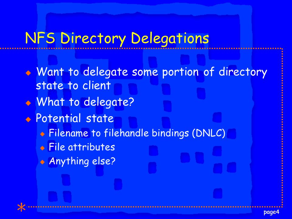 page4 NFS Directory Delegations u Want to delegate some portion of directory state to client u What to delegate.